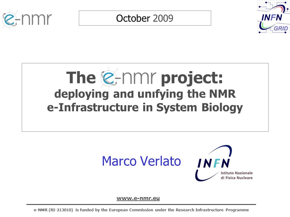 e-NMR (RI-213010) is funded by the European Commission under the Research Infrastructure Programme www.e-nmr.eu 12 INFN activities in e-NMR INFN is responsible of the Work Package 2, which aims to: –deploy at the 3 NMR sites the gLite grid services –establish the e-NMR Grid Operation Centre (GOC) for management, control and support of the infrastructure –certify and integrate in e-NMR the newly developed JRA-WP3 components 2 FTEs funded (3,65 persons) + myself unfunded: S.Dalpra (Jun08-Apr10) + E.Frizziero +65%*S.Traldi (May08-Apr10) + P.Solagna (Oct08-Apr10) + M.Verlato (uf) 5 deliverables under INFN responsibility before end of the project: –D2.4: Report on e-NMR towards integration with EGEE– PM27 (Jan10) –D3.7: Updated RFE of gLite to support bio-NMR applications– PM30 (Apr10) –D2.6: 2 nd Assessment of e-NMR infrastructure and GOC report – PM33 (Jul09) –D2.7: New components integration and deployment updated report – PM36 (Oct10) –D2.5: Final report on e-NMR grid – PM36 (Oct10)