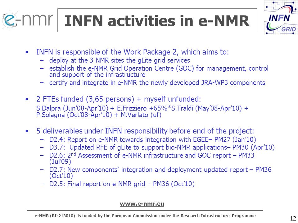 e-NMR (RI ) is funded by the European Commission under the Research Infrastructure Programme   12 INFN activities in e-NMR INFN is responsible of the Work Package 2, which aims to: –deploy at the 3 NMR sites the gLite grid services –establish the e-NMR Grid Operation Centre (GOC) for management, control and support of the infrastructure –certify and integrate in e-NMR the newly developed JRA-WP3 components 2 FTEs funded (3,65 persons) + myself unfunded: S.Dalpra (Jun08-Apr10) + E.Frizziero +65%*S.Traldi (May08-Apr10) + P.Solagna (Oct08-Apr10) + M.Verlato (uf) 5 deliverables under INFN responsibility before end of the project: –D2.4: Report on e-NMR towards integration with EGEE– PM27 (Jan10) –D3.7: Updated RFE of gLite to support bio-NMR applications– PM30 (Apr10) –D2.6: 2 nd Assessment of e-NMR infrastructure and GOC report – PM33 (Jul09) –D2.7: New components integration and deployment updated report – PM36 (Oct10) –D2.5: Final report on e-NMR grid – PM36 (Oct10)