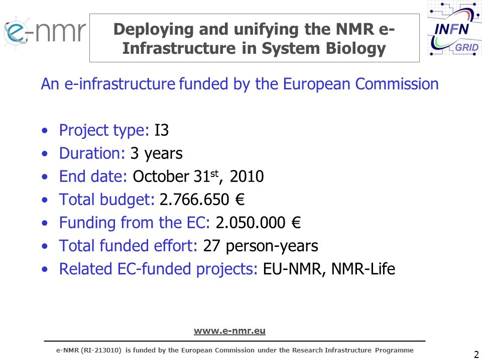 e-NMR (RI ) is funded by the European Commission under the Research Infrastructure Programme   2 Deploying and unifying the NMR e- Infrastructure in System Biology An e-infrastructure funded by the European Commission Project type: I3 Duration: 3 years End date: October 31 st, 2010 Total budget: Funding from the EC: Total funded effort: 27 person-years Related EC-funded projects: EU-NMR, NMR-Life