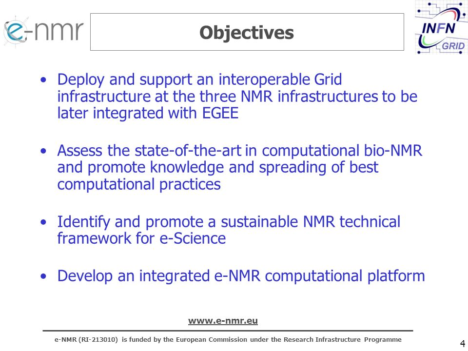 e-NMR (RI ) is funded by the European Commission under the Research Infrastructure Programme   4 Objectives Deploy and support an interoperable Grid infrastructure at the three NMR infrastructures to be later integrated with EGEE Assess the state-of-the-art in computational bio-NMR and promote knowledge and spreading of best computational practices Identify and promote a sustainable NMR technical framework for e-Science Develop an integrated e-NMR computational platform
