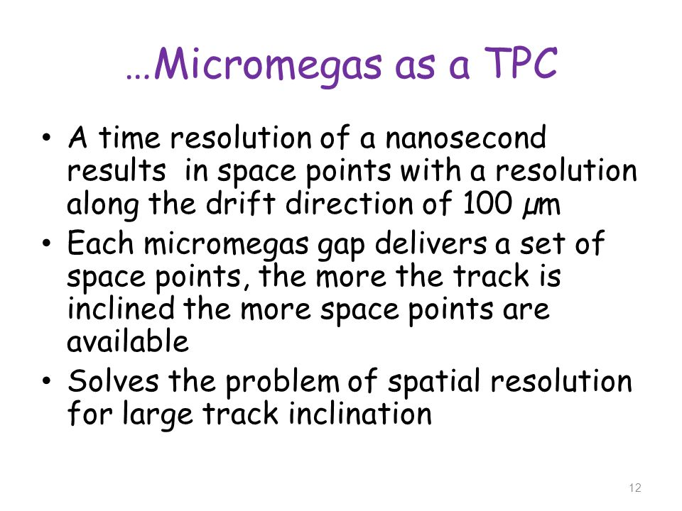 …Micromegas as a TPC A time resolution of a nanosecond results in space points with a resolution along the drift direction of 100 µm Each micromegas g