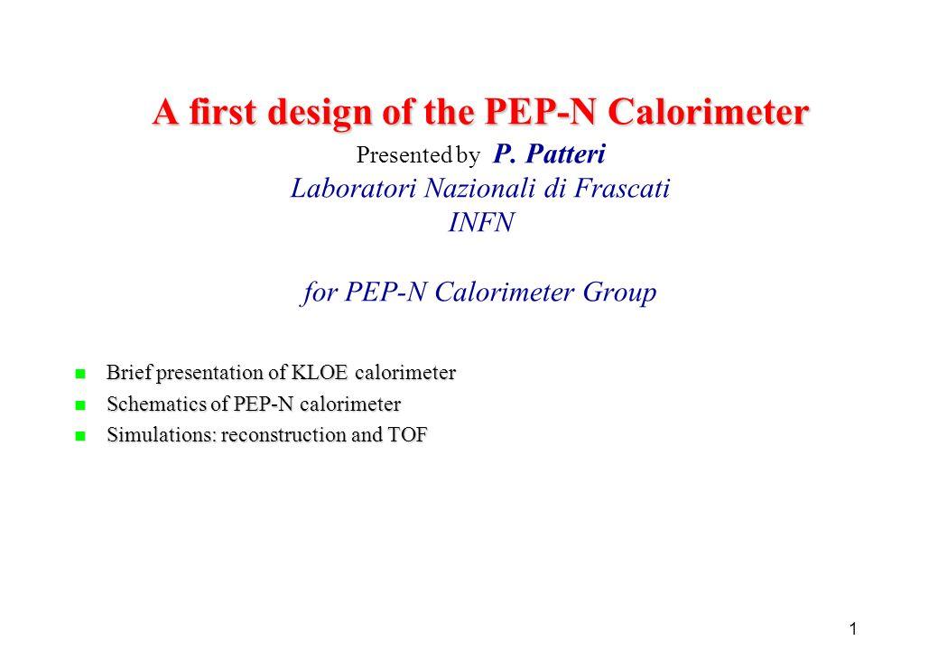 1 A first design of the PEP-N Calorimeter A first design of the PEP-N Calorimeter Presented by P. Patteri Laboratori Nazionali di Frascati INFN for PE