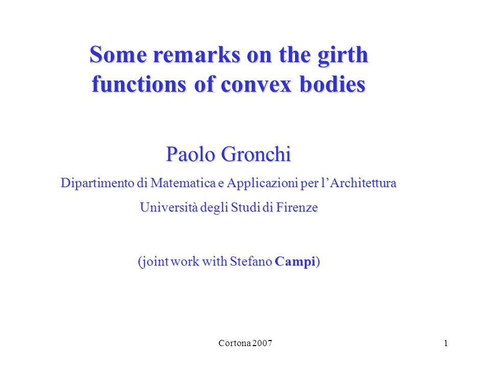 Cortona 20071 Some remarks on the girth functions of convex bodies Paolo Gronchi Dipartimento di Matematica e Applicazioni per lArchitettura Università degli Studi di Firenze (joint work with Stefano Campi)