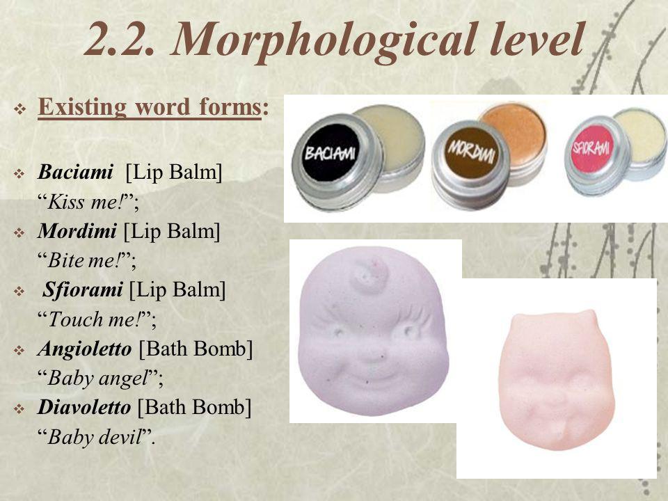 2.2. Morphological level Existing word forms: Baciami [Lip Balm] Kiss me!; Mordimi [Lip Balm] Bite me!; Sfiorami [Lip Balm] Touch me!; Angioletto [Bat