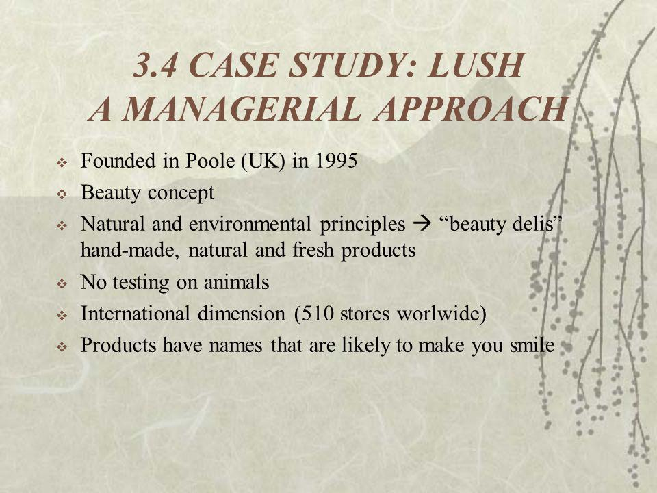 3.4 CASE STUDY: LUSH A MANAGERIAL APPROACH Founded in Poole (UK) in 1995 Beauty concept Natural and environmental principles beauty delis hand-made, n
