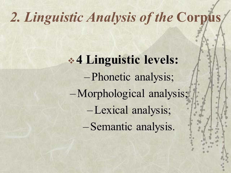 2. Linguistic Analysis of the Corpus 4 Linguistic levels: –Phonetic analysis; –Morphological analysis; –Lexical analysis; –Semantic analysis.