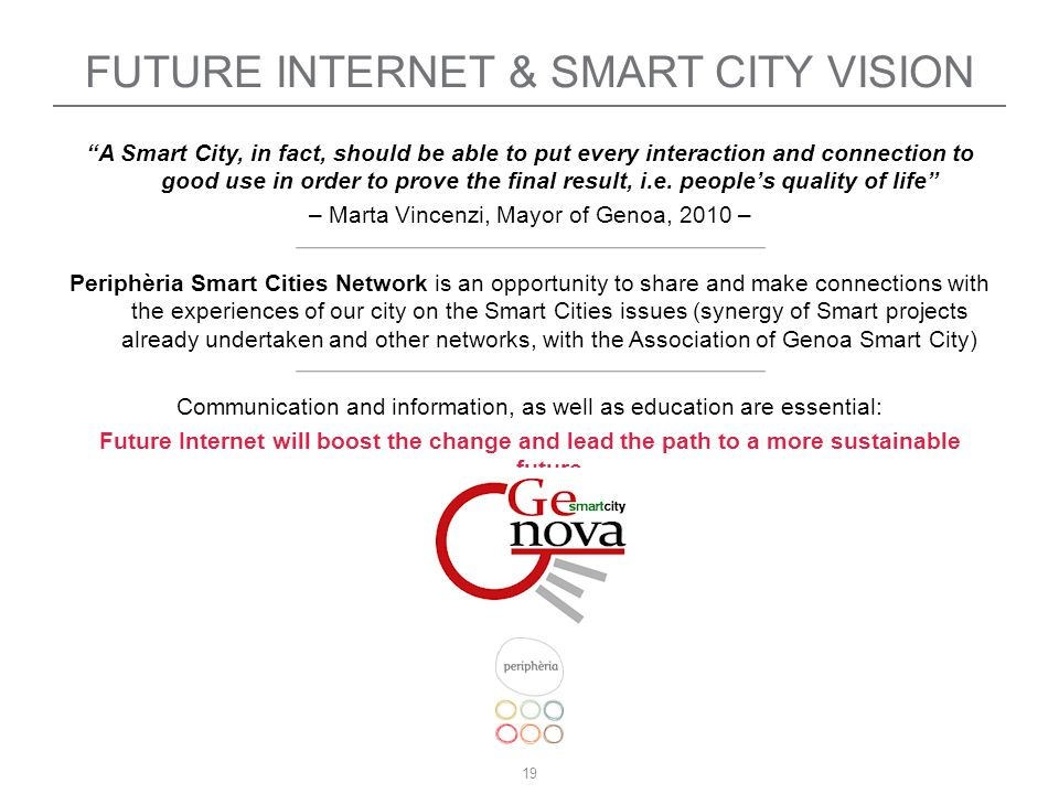 19 FUTURE INTERNET & SMART CITY VISION A Smart City, in fact, should be able to put every interaction and connection to good use in order to prove the final result, i.e.