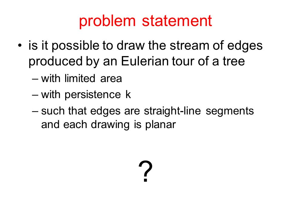 problem statement is it possible to draw the stream of edges produced by an Eulerian tour of a tree –with limited area –with persistence k –such that edges are straight-line segments and each drawing is planar ?