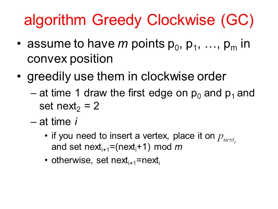 algorithm Greedy Clockwise (GC) assume to have m points p 0, p 1, …, p m in convex position greedily use them in clockwise order –at time 1 draw the first edge on p 0 and p 1 and set next 2 = 2 –at time i if you need to insert a vertex, place it on and set next i+1 =(next i +1) mod m otherwise, set next i+1 =next i