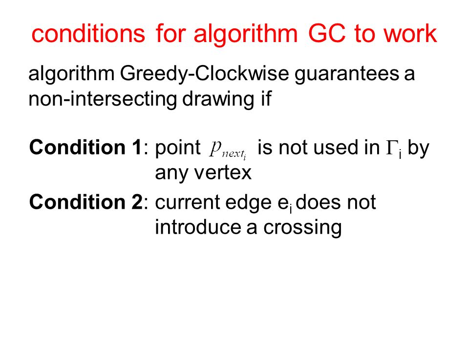 conditions for algorithm GC to work algorithm Greedy-Clockwise guarantees a non-intersecting drawing if Condition 1: point is not used in i by any vertex Condition 2: current edge e i does not introduce a crossing