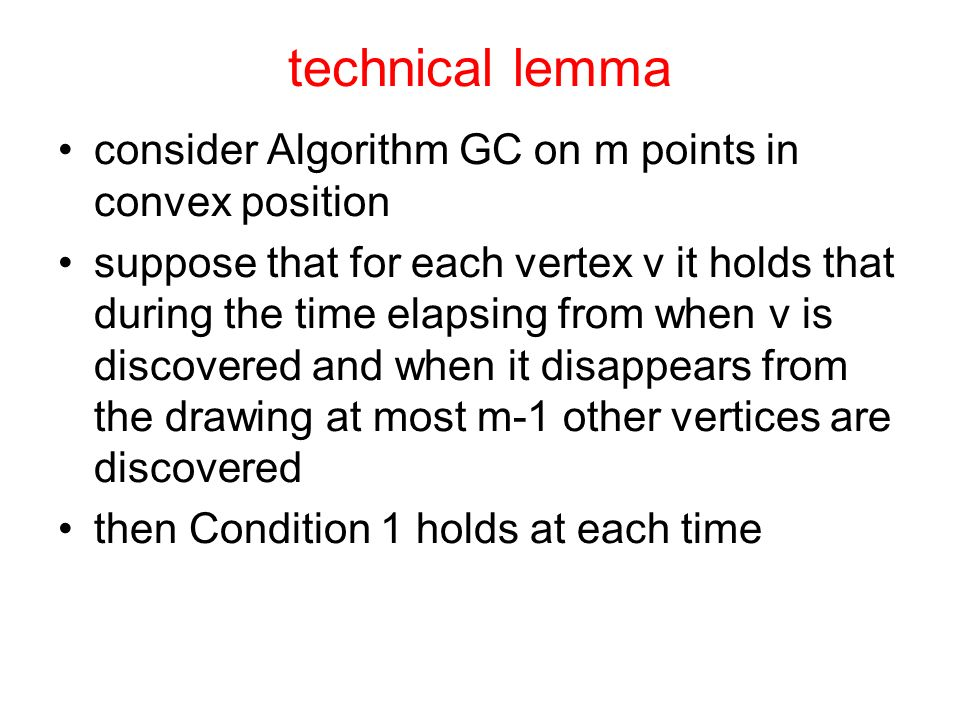 technical lemma consider Algorithm GC on m points in convex position suppose that for each vertex v it holds that during the time elapsing from when v is discovered and when it disappears from the drawing at most m-1 other vertices are discovered then Condition 1 holds at each time