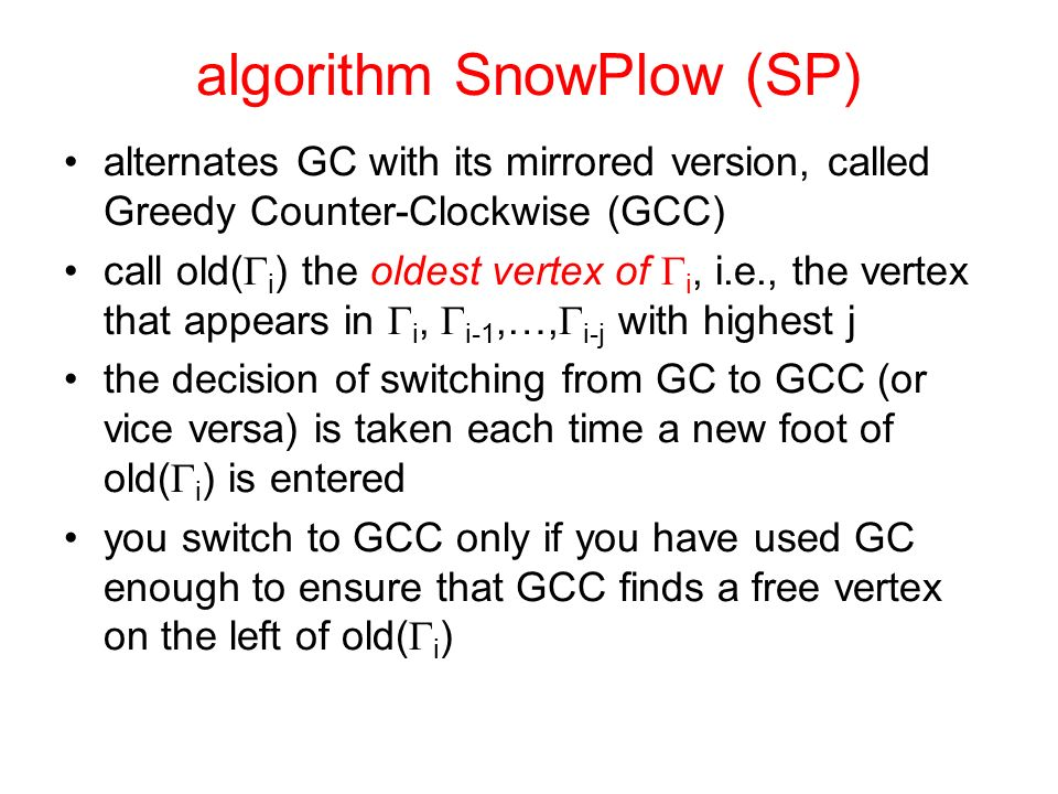 algorithm SnowPlow (SP) alternates GC with its mirrored version, called Greedy Counter-Clockwise (GCC) call old( i ) the oldest vertex of i, i.e., the vertex that appears in i, i-1,…, i-j with highest j the decision of switching from GC to GCC (or vice versa) is taken each time a new foot of old( i ) is entered you switch to GCC only if you have used GC enough to ensure that GCC finds a free vertex on the left of old( i )
