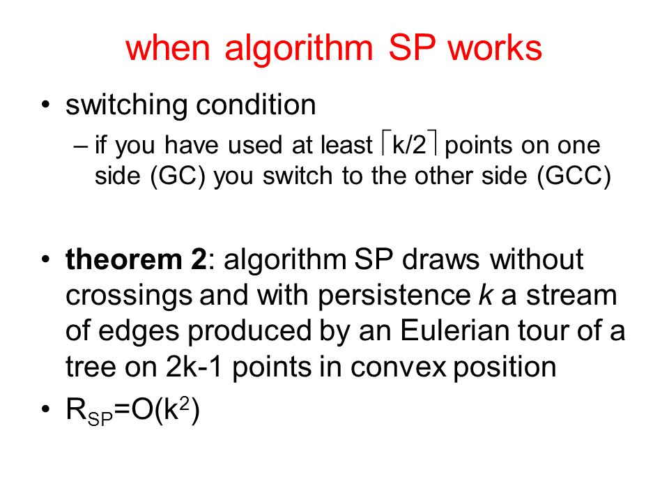 when algorithm SP works switching condition –if you have used at least k/2 points on one side (GC) you switch to the other side (GCC) theorem 2: algorithm SP draws without crossings and with persistence k a stream of edges produced by an Eulerian tour of a tree on 2k-1 points in convex position R SP =O(k 2 )