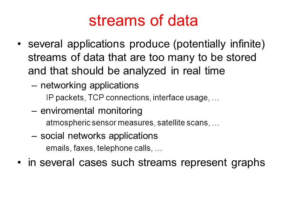 streams of data several applications produce (potentially infinite) streams of data that are too many to be stored and that should be analyzed in real time –networking applications IP packets, TCP connections, interface usage, … –enviromental monitoring atmospheric sensor measures, satellite scans, … –social networks applications emails, faxes, telephone calls, … in several cases such streams represent graphs