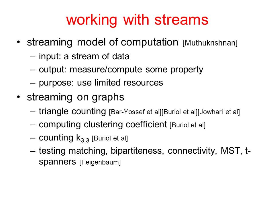 working with streams streaming model of computation [Muthukrishnan] –input: a stream of data –output: measure/compute some property –purpose: use limited resources streaming on graphs –triangle counting [Bar-Yossef et al][Buriol et al][Jowhari et al] –computing clustering coefficient [Buriol et al] –counting k 3,3 [Buriol et al] –testing matching, bipartiteness, connectivity, MST, t- spanners [Feigenbaum]