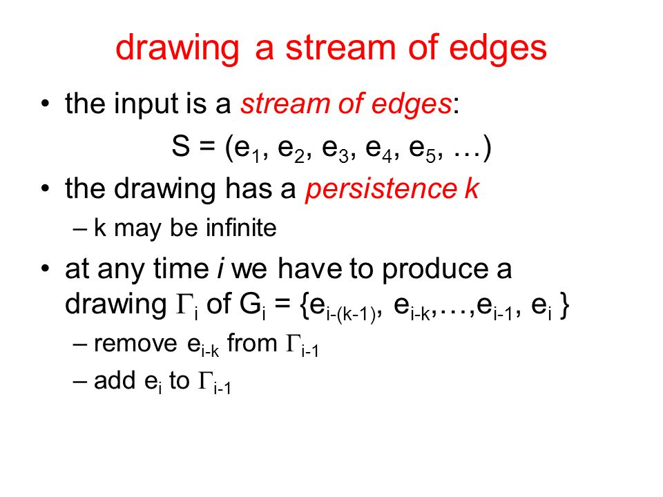 drawing a stream of edges the input is a stream of edges: S = (e 1, e 2, e 3, e 4, e 5, …) the drawing has a persistence k –k may be infinite at any t