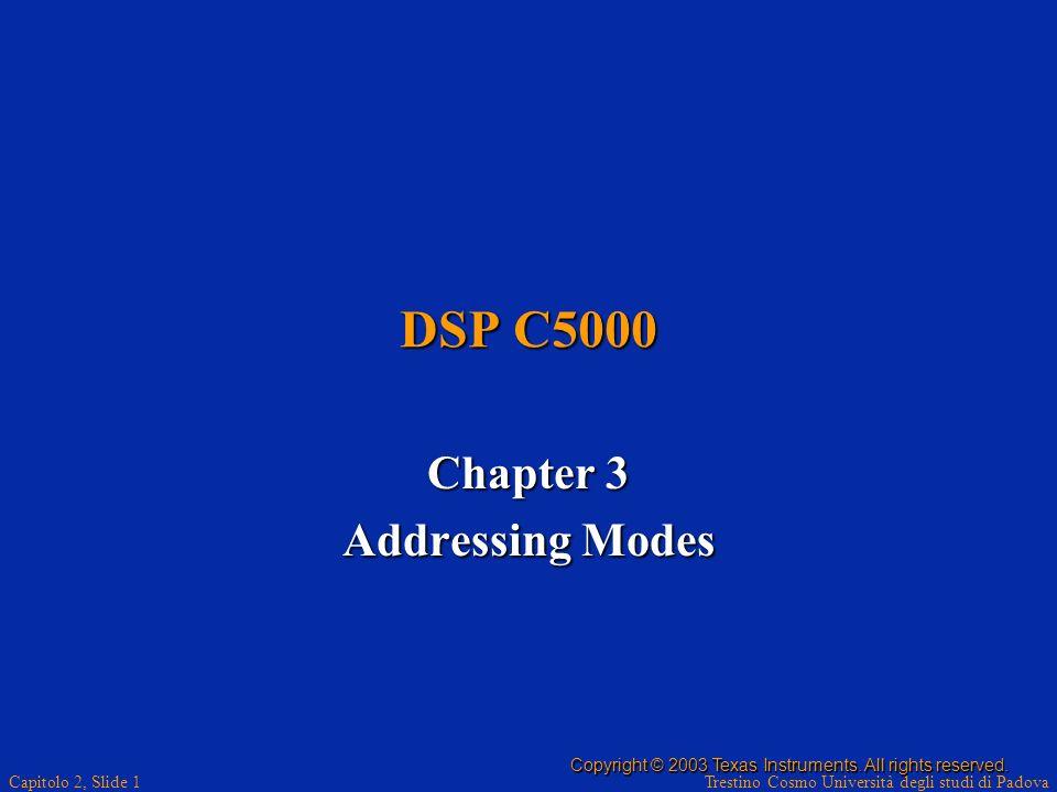 Trestino Cosmo Università degli studi di Padova Capitolo 2, Slide 1 DSP C5000 Chapter 3 Addressing Modes Copyright © 2003 Texas Instruments. All right