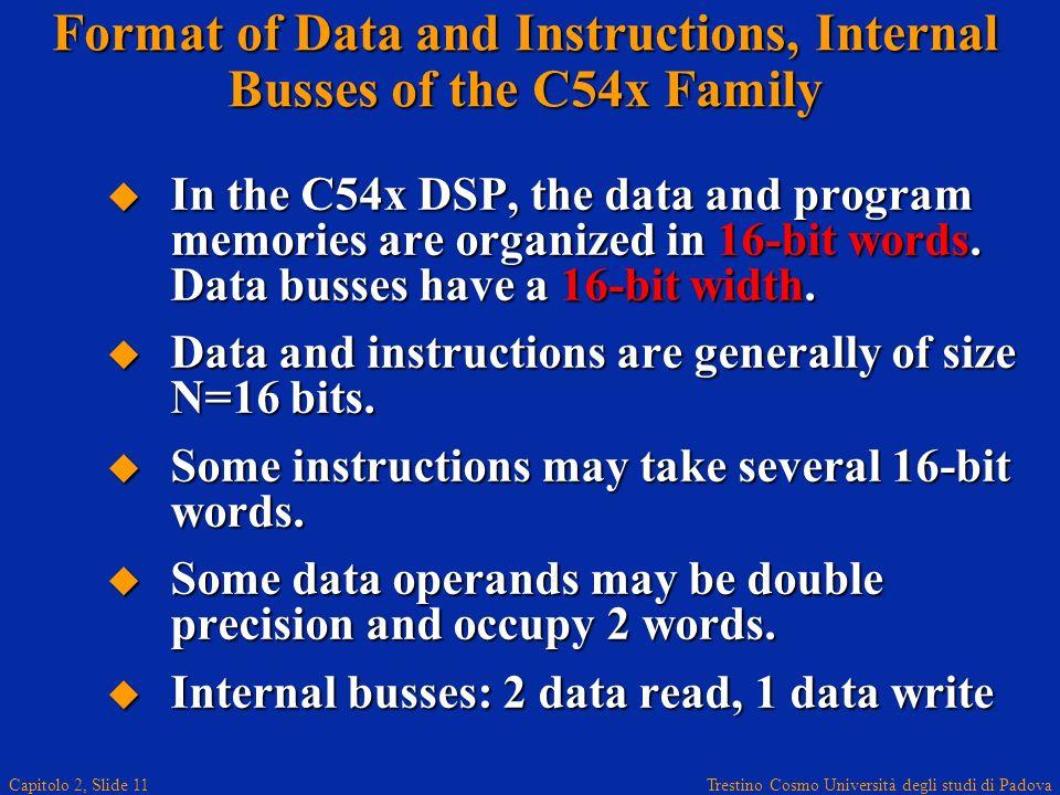 Trestino Cosmo Università degli studi di Padova Capitolo 2, Slide 11 Format of Data and Instructions, Internal Busses of the C54x Family In the C54x DSP, the data and program memories are organized in 16-bit words.