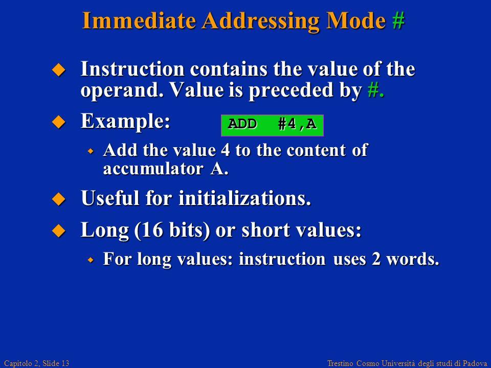 Trestino Cosmo Università degli studi di Padova Capitolo 2, Slide 13 Immediate Addressing Mode # Instruction contains the value of the operand.
