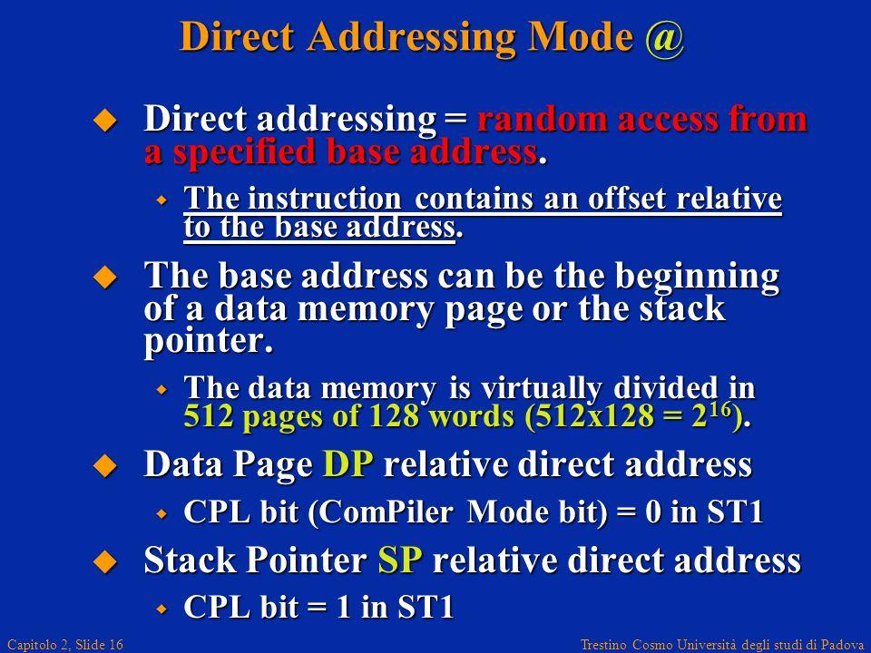 Trestino Cosmo Università degli studi di Padova Capitolo 2, Slide 16 Direct Addressing Mode @ Direct addressing = random access from a specified base address.