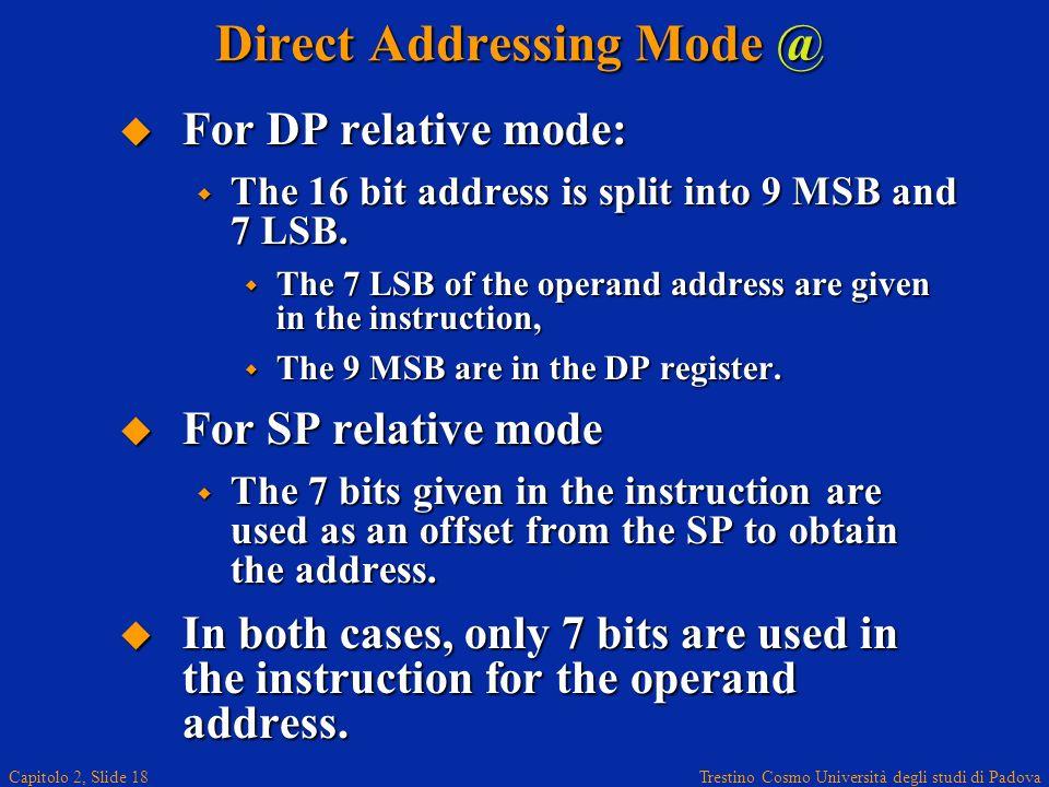 Trestino Cosmo Università degli studi di Padova Capitolo 2, Slide 18 Direct Addressing Mode @ For DP relative mode: For DP relative mode: The 16 bit address is split into 9 MSB and 7 LSB.