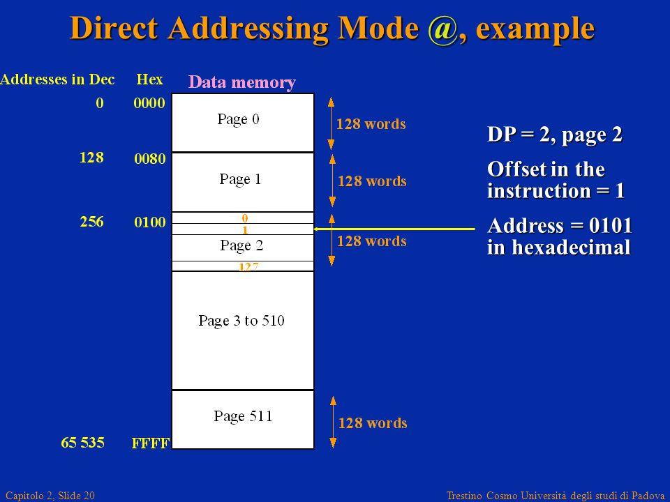 Trestino Cosmo Università degli studi di Padova Capitolo 2, Slide 20 Direct Addressing Mode @, example DP = 2, page 2 Offset in the instruction = 1 Address = 0101 in hexadecimal