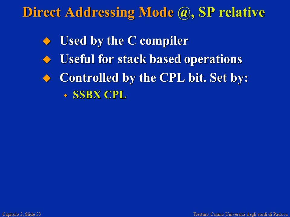 Trestino Cosmo Università degli studi di Padova Capitolo 2, Slide 23 Direct Addressing Mode @, SP relative Used by the C compiler Used by the C compiler Useful for stack based operations Useful for stack based operations Controlled by the CPL bit.