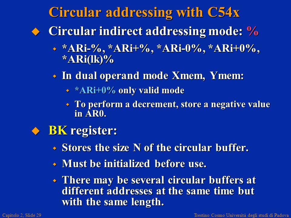 Trestino Cosmo Università degli studi di Padova Capitolo 2, Slide 29 Circular addressing with C54x Circular indirect addressing mode: % Circular indirect addressing mode: % *ARi-%, *ARi+%, *ARi-0%, *ARi+0%, *ARi(lk)% *ARi-%, *ARi+%, *ARi-0%, *ARi+0%, *ARi(lk)% In dual operand mode Xmem, Ymem: In dual operand mode Xmem, Ymem: *ARi+0% only valid mode *ARi+0% only valid mode To perform a decrement, store a negative value in AR0.