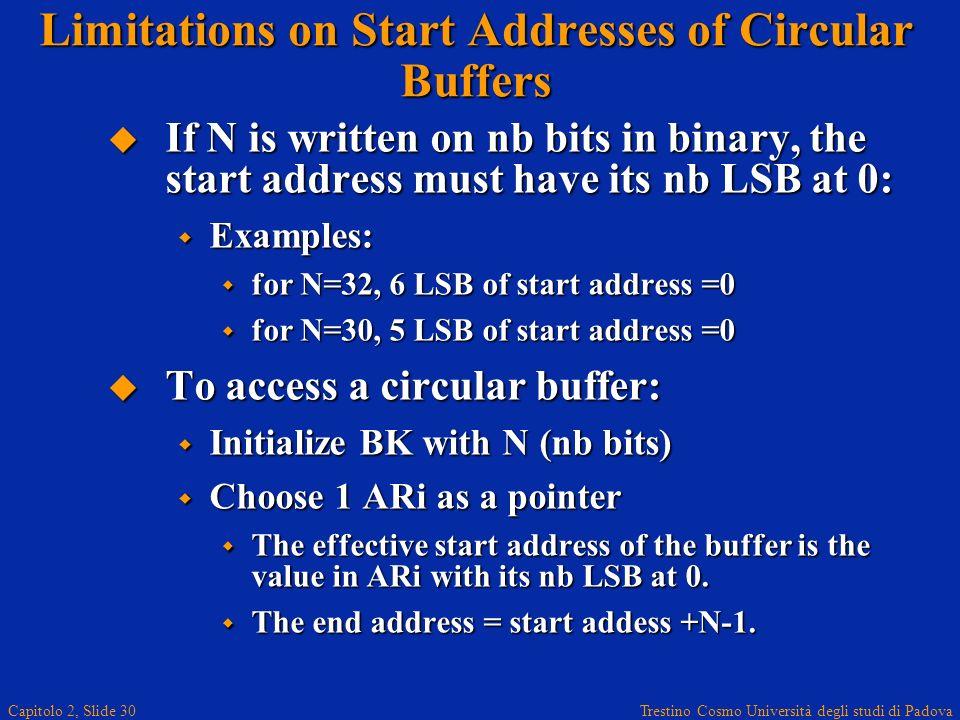 Trestino Cosmo Università degli studi di Padova Capitolo 2, Slide 30 Limitations on Start Addresses of Circular Buffers If N is written on nb bits in binary, the start address must have its nb LSB at 0: If N is written on nb bits in binary, the start address must have its nb LSB at 0: Examples: Examples: for N=32, 6 LSB of start address =0 for N=32, 6 LSB of start address =0 for N=30, 5 LSB of start address =0 for N=30, 5 LSB of start address =0 To access a circular buffer: To access a circular buffer: Initialize BK with N (nb bits) Initialize BK with N (nb bits) Choose 1 ARi as a pointer Choose 1 ARi as a pointer The effective start address of the buffer is the value in ARi with its nb LSB at 0.