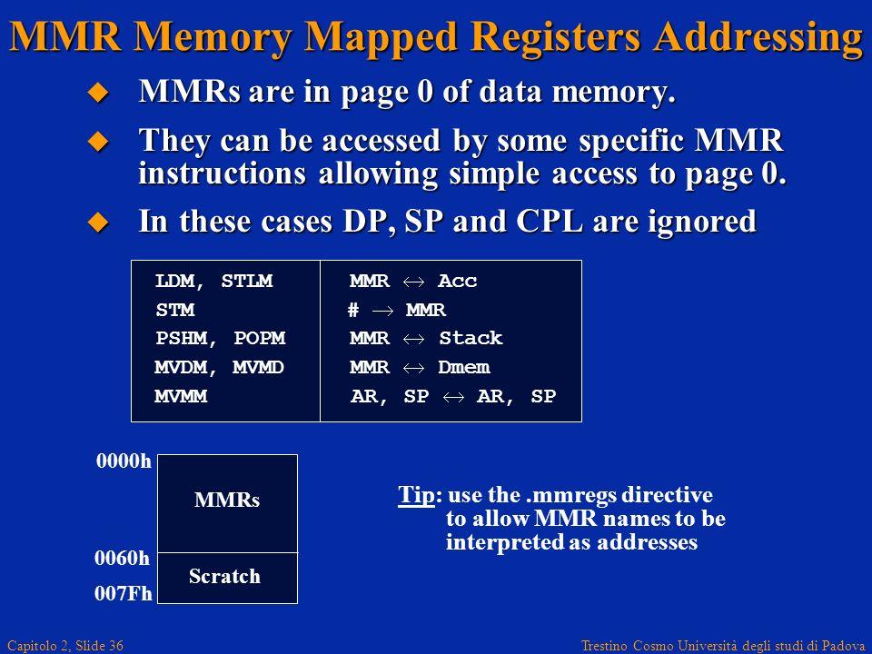 Trestino Cosmo Università degli studi di Padova Capitolo 2, Slide 36 MMR Memory Mapped Registers Addressing MMRs are in page 0 of data memory. MMRs ar