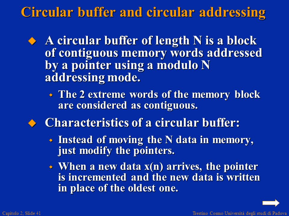 Trestino Cosmo Università degli studi di Padova Capitolo 2, Slide 41 Circular buffer and circular addressing A circular buffer of length N is a block of contiguous memory words addressed by a pointer using a modulo N addressing mode.