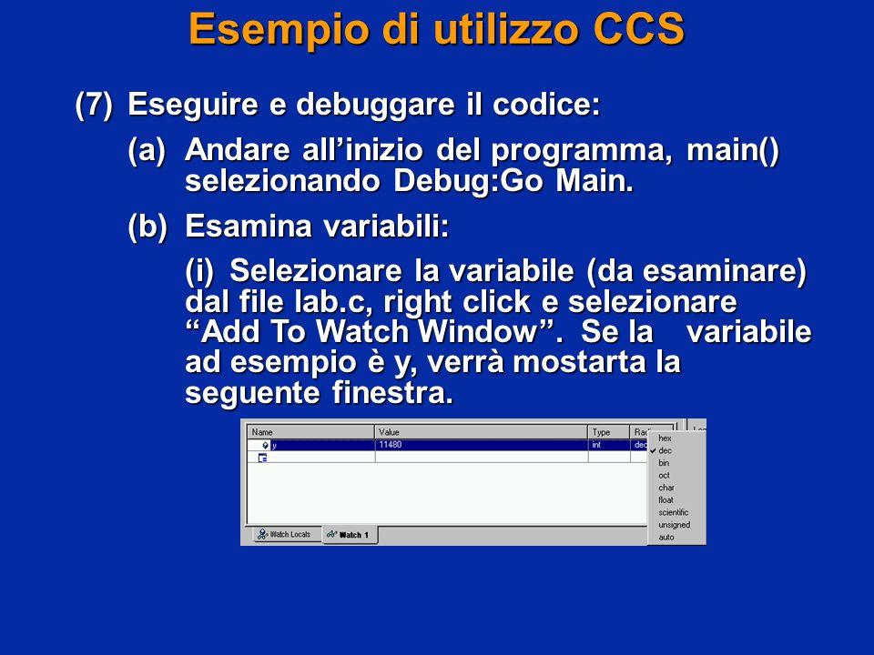 Esempio di utilizzo CCS (7)Eseguire e debuggare il codice: (a)Andare allinizio del programma, main() selezionando Debug:Go Main. (b)Esamina variabili: