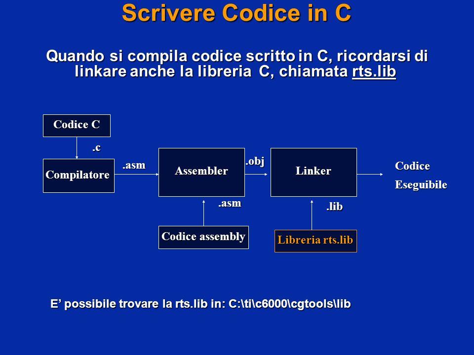 Scrivere Codice in C Quando si compila codice scritto in C, ricordarsi di linkare anche la libreria C, chiamata rts.lib Codice C Libreria rts.lib Codice assembly Compilatore AssemblerLinker CodiceEseguibile.lib.asm.asm.obj.c E possibile trovare la rts.lib in: C:\ti\c6000\cgtools\lib