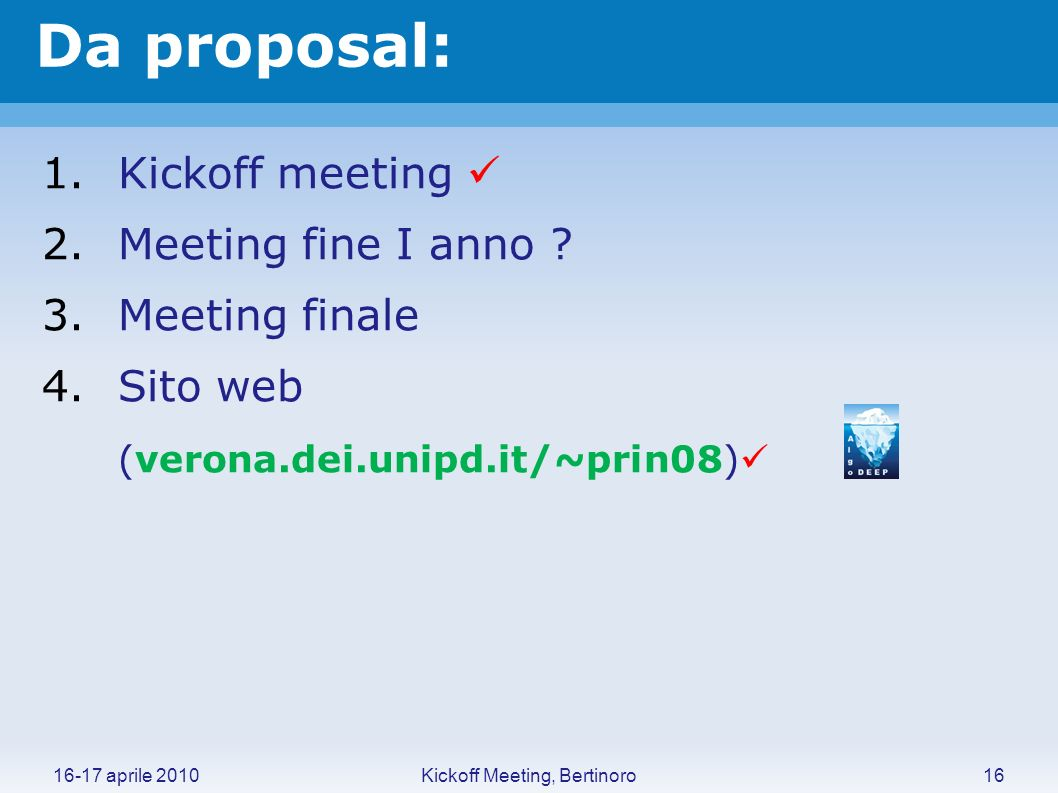 Da proposal: Kickoff Meeting, Bertinoro16-17 aprile 201016 1.Kickoff meeting 2.Meeting fine I anno ? 3.Meeting finale 4.Sito web (verona.dei.unipd.it/
