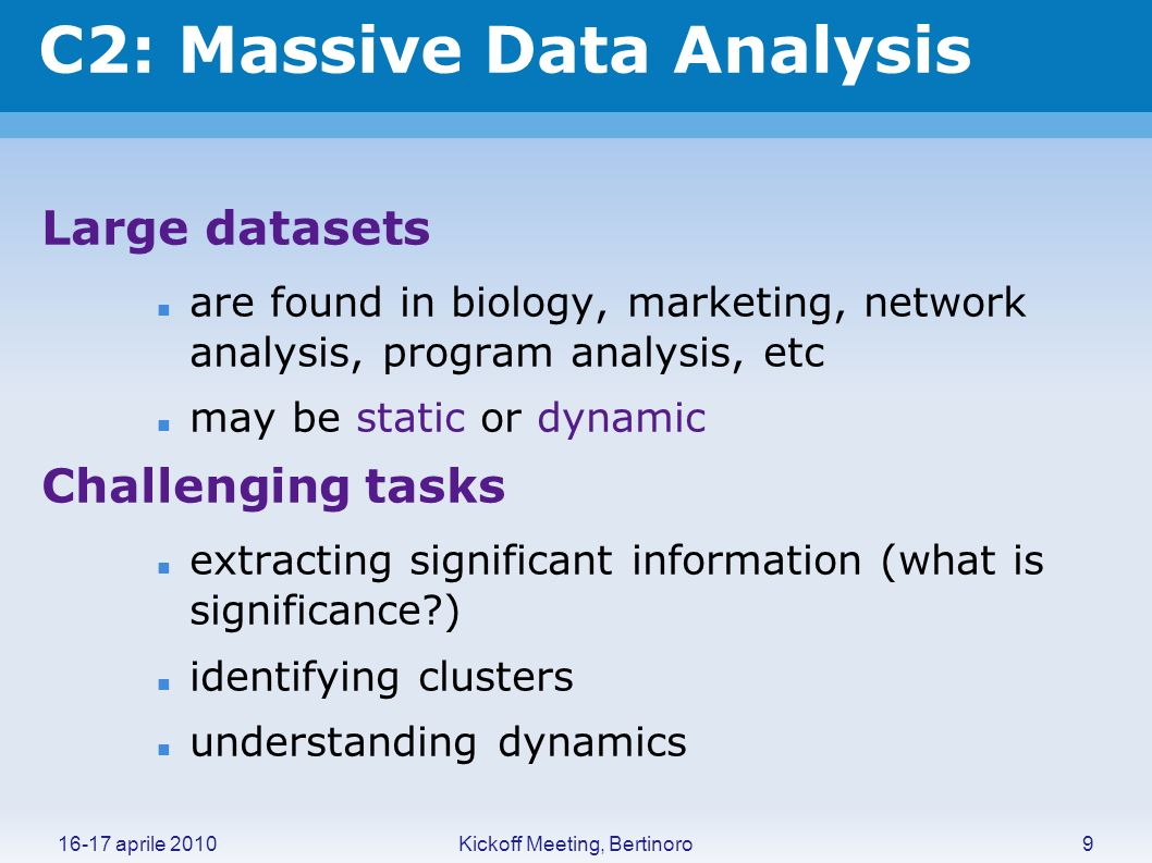 Kickoff Meeting, Bertinoro16-17 aprile 2010 C2: Massive Data Analysis Large datasets are found in biology, marketing, network analysis, program analys
