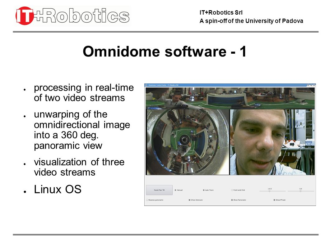 IT+Robotics Srl A spin-off of the University of Padova Omnidome software - 1 processing in real-time of two video streams unwarping of the omnidirectional image into a 360 deg.