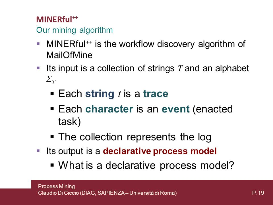 MINERful ++ MINERful ++ is the workflow discovery algorithm of MailOfMine Its input is a collection of strings T and an alphabet Σ T Each string t is a trace Each character is an event (enacted task) The collection represents the log Its output is a declarative process model What is a declarative process model.