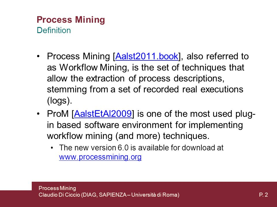 Process Mining Process Mining [Aalst2011.book], also referred to as Workflow Mining, is the set of techniques that allow the extraction of process descriptions, stemming from a set of recorded real executions (logs).Aalst2011.book ProM [AalstEtAl2009] is one of the most used plug- in based software environment for implementing workflow mining (and more) techniques.AalstEtAl2009 The new version 6.0 is available for download at www.processmining.org www.processmining.org Process Mining Claudio Di Ciccio (DIAG, SAPIENZA – Università di Roma) P.