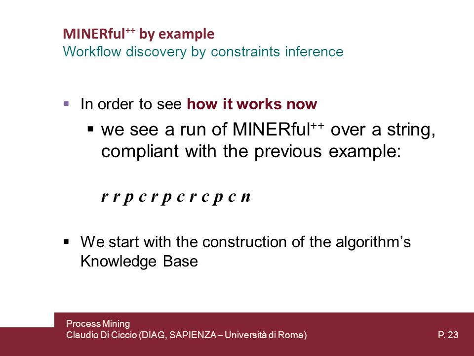 MINERful ++ by example In order to see how it works now we see a run of MINERful ++ over a string, compliant with the previous example: r r p c r p c r c p c n We start with the construction of the algorithms Knowledge Base Workflow discovery by constraints inference Process Mining Claudio Di Ciccio (DIAG, SAPIENZA – Università di Roma) P.