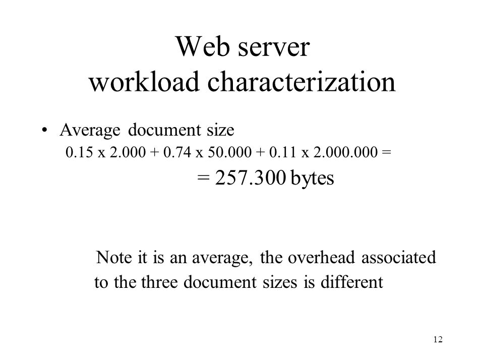 12 Web server workload characterization Average document size 0.15 x 2.000 + 0.74 x 50.000 + 0.11 x 2.000.000 = = 257.300 bytes Note it is an average,