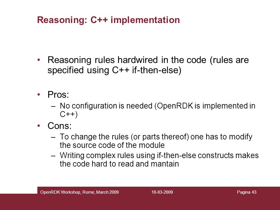 18-03-2009OpenRDK Workshop, Rome, March 2009Pagina 43 Reasoning: C++ implementation Reasoning rules hardwired in the code (rules are specified using C++ if-then-else) Pros: –No configuration is needed (OpenRDK is implemented in C++) Cons: –To change the rules (or parts thereof) one has to modify the source code of the module –Writing complex rules using if-then-else constructs makes the code hard to read and mantain