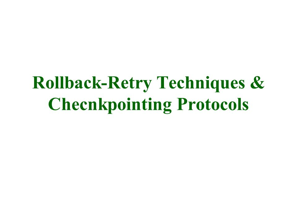 Rollback-Retry Techniques & Checnkpointing Protocols