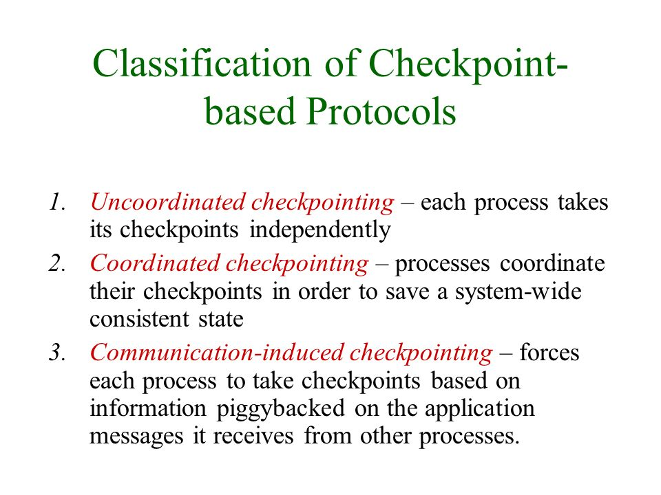 Classification of Checkpoint- based Protocols 1.Uncoordinated checkpointing – each process takes its checkpoints independently 2.Coordinated checkpointing – processes coordinate their checkpoints in order to save a system-wide consistent state 3.Communication-induced checkpointing – forces each process to take checkpoints based on information piggybacked on the application messages it receives from other processes.