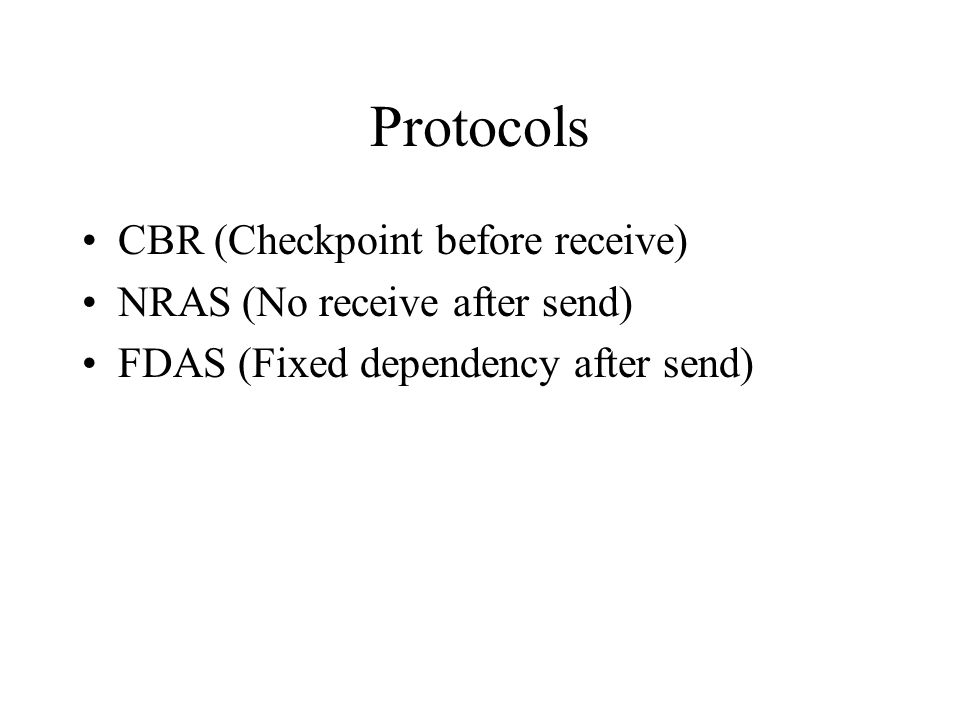 Protocols CBR (Checkpoint before receive) NRAS (No receive after send) FDAS (Fixed dependency after send)