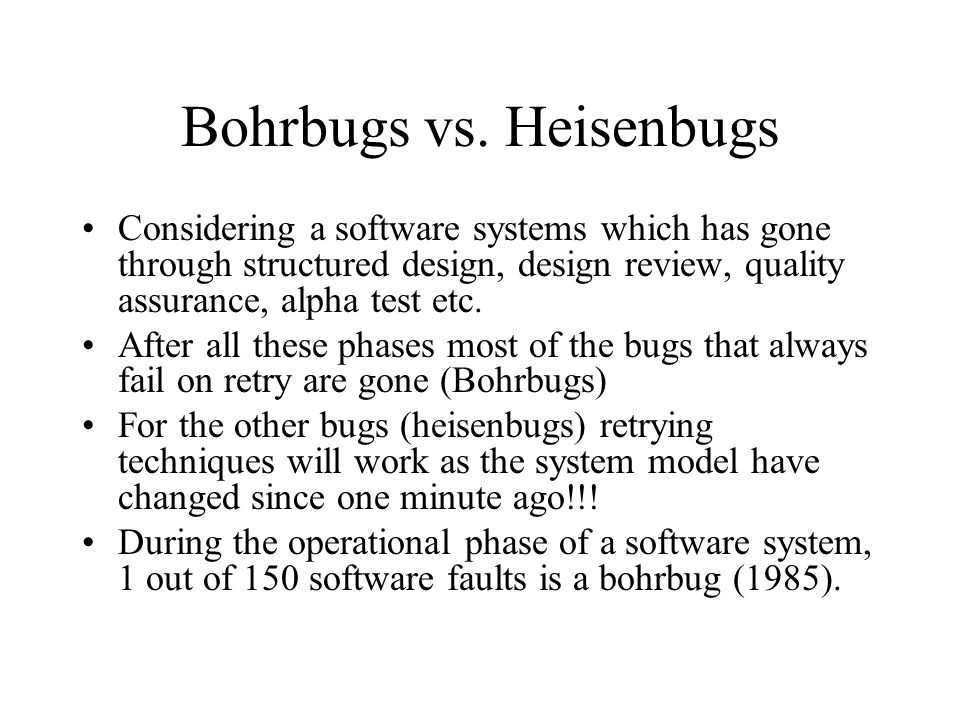 Bohrbugs vs. Heisenbugs Considering a software systems which has gone through structured design, design review, quality assurance, alpha test etc. Aft