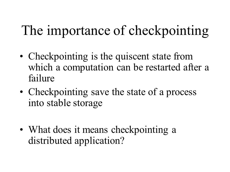 The importance of checkpointing Checkpointing is the quiscent state from which a computation can be restarted after a failure Checkpointing save the state of a process into stable storage What does it means checkpointing a distributed application