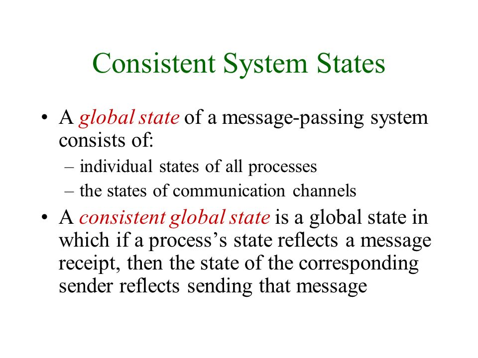 Consistent System States A global state of a message-passing system consists of: –individual states of all processes –the states of communication channels A consistent global state is a global state in which if a processs state reflects a message receipt, then the state of the corresponding sender reflects sending that message
