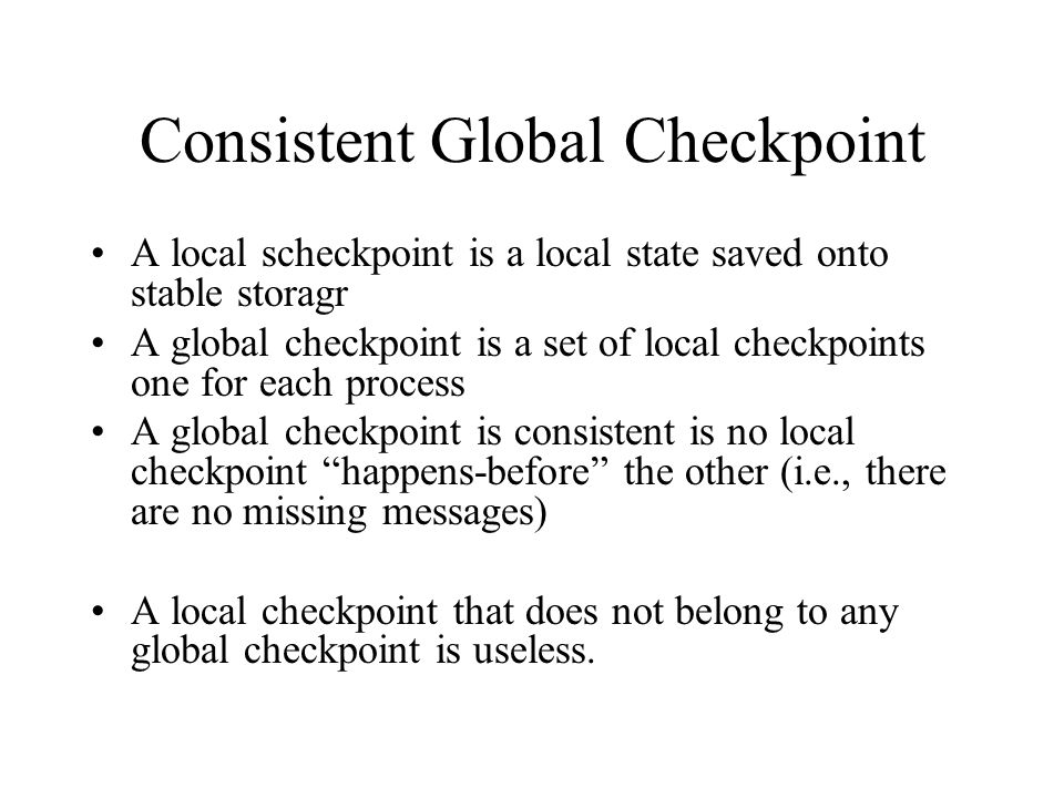 Consistent Global Checkpoint A local scheckpoint is a local state saved onto stable storagr A global checkpoint is a set of local checkpoints one for each process A global checkpoint is consistent is no local checkpoint happens-before the other (i.e., there are no missing messages) A local checkpoint that does not belong to any global checkpoint is useless.
