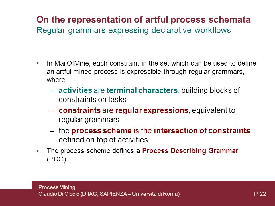 On the representation of artful process schemata In MailOfMine, each constraint in the set which can be used to define an artful mined process is expressible through regular grammars, where: –activities are terminal characters, building blocks of constraints on tasks; –constraints are regular expressions, equivalent to regular grammars; –the process scheme is the intersection of constraints defined on top of activities.
