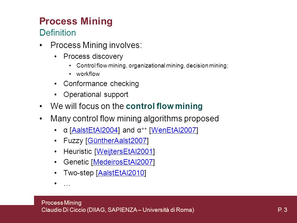 Process Mining Process Mining involves: Process discovery Control flow mining, organizational mining, decision mining; workflow Conformance checking Operational support We will focus on the control flow mining Many control flow mining algorithms proposed α [AalstEtAl2004] and α ++ [WenEtAl2007]AalstEtAl2004WenEtAl2007 Fuzzy [GüntherAalst2007]GüntherAalst2007 Heuristic [WeijtersEtAl2001]WeijtersEtAl2001 Genetic [MedeirosEtAl2007]MedeirosEtAl2007 Two-step [AalstEtAl2010]AalstEtAl2010 … Process Mining Claudio Di Ciccio (DIIAG, SAPIENZA – Università di Roma) P.